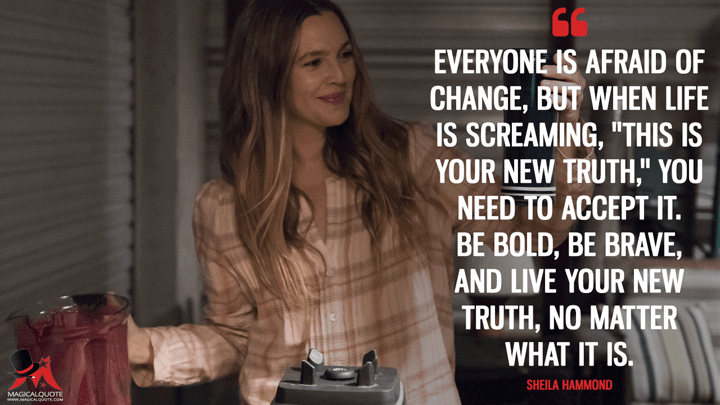 "Everyone is afraid of change, but when life is screaming, ""This is your new truth,"" you need to accept it. Be bold, be brave, and live your new truth, no matter what it is. - Sheila Hammond (Santa Clarita Diet Quotes)"