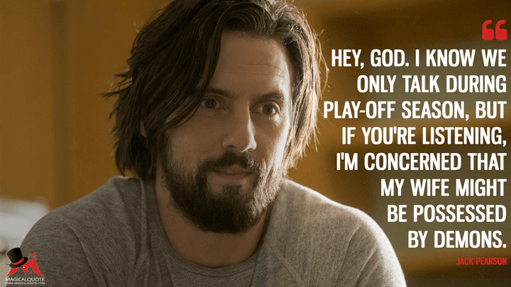 Hey, God. I know we only talk during play-off season, but if you're listening, I'm concerned that my wife might be possessed by demons. - Jack Pearson (This Is Us Quotes)