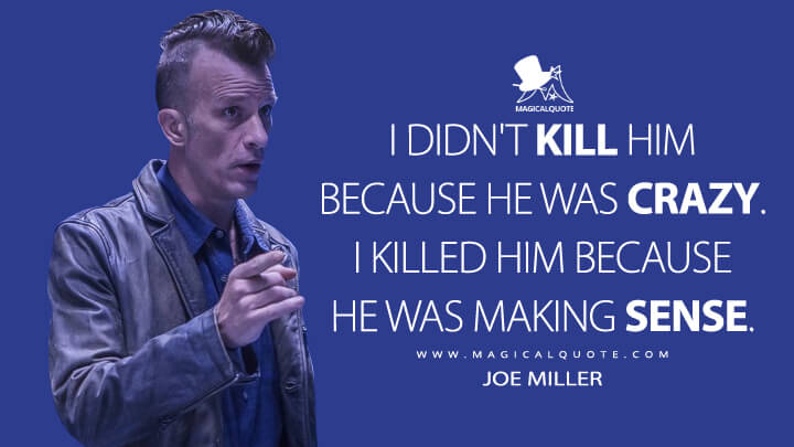 I didn't kill him because he was crazy. I killed him because he was making sense. - Joe Miller (The Expanse Quotes)