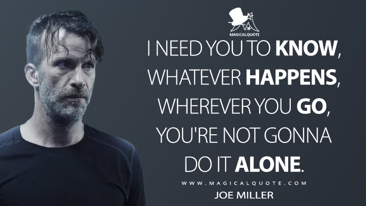 I need you to know, whatever happens, wherever you go, you're not gonna do it alone. - Joe Miller (The Expanse Quotes)