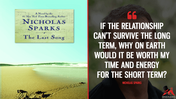 If the relationship can't survive the long term, why on earth would it be worth my time and energy for the short term? - Nicholas Sparks (The Last Song Quotes)