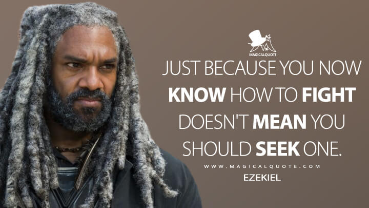 Just because you now know how to fight doesn't mean you should seek one. - Ezekiel (The Walking Dead Quotes)