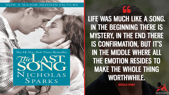 Life was much like a song. In the beginning there is mystery, in the end there is confirmation, but it's in the middle where all the emotion resides to make the whole thing worthwhile. - Nicholas Sparks (The Last Song Quotes)
