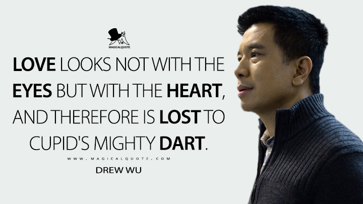 Love looks not with the eyes but with the heart, and therefore is lost to Cupid's mighty dart. - Drew Wu (Grimm Quotes)