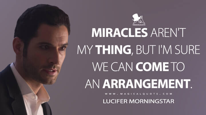 Miracles aren't my thing, but I'm sure we can come to an arrangement. - Lucifer Morningstar (Lucifer Quotes)