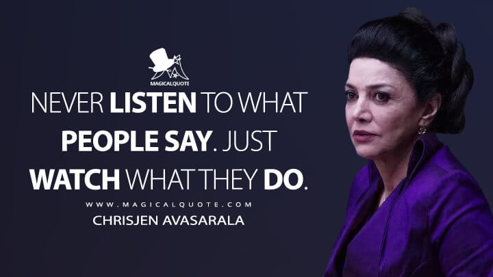 Never listen to what people say. Just watch what they do. - Chrisjen Avasarala (The Expanse Quotes)