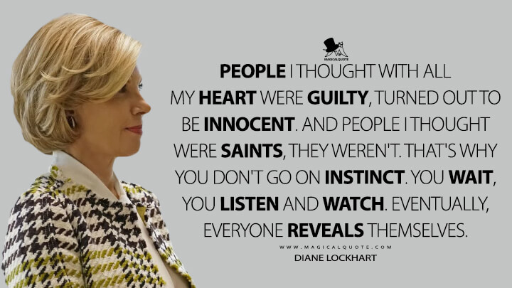People I thought with all my heart were guilty, turned out to be innocent. And people I thought were saints, they weren't. That's why you don't go on instinct. You wait, you listen and watch. Eventually, everyone reveals themselves. - Diane Lockhart (The Good Fight Quotes)