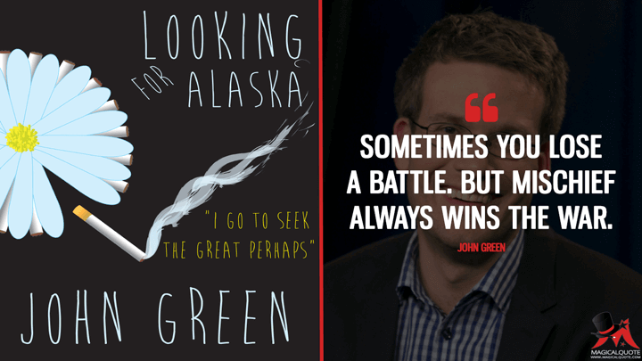 Sometimes you lose a battle. But mischief always wins the war. - John Green (Looking for Alaska Quotes)