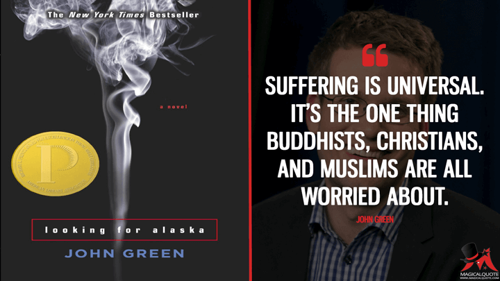 Suffering is universal. It's the one thing Buddhists, Christians, and Muslims are all worried about. - John Green (Looking for Alaska Quotes)