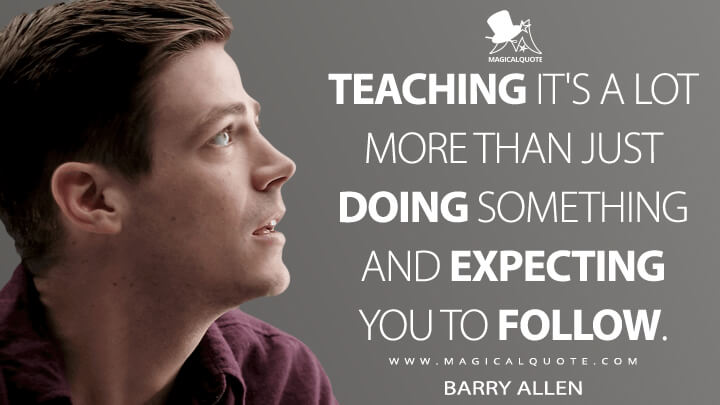 Teaching it's a lot more than just doing something and expecting you to follow. - Barry Allen (The Flash Quotes)