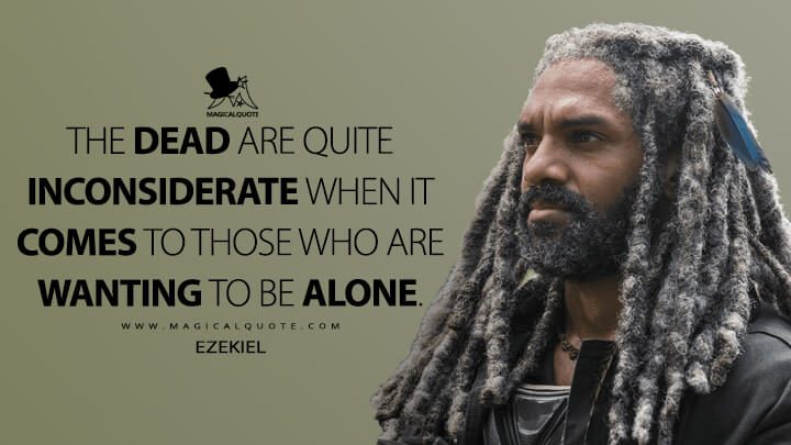 The dead are quite inconsiderate when it comes to those who are wanting to be alone. - Ezekiel (The Walking Dead Quotes)