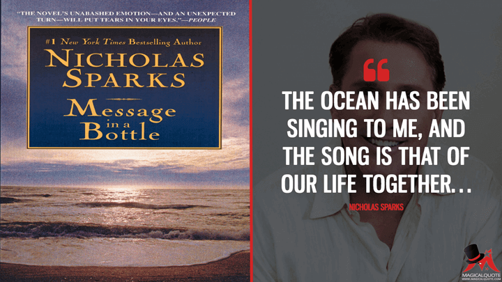 The ocean has been singing to me, and the song is that of our life together… - Nicholas Sparks (Message in a Bottle Quotes)