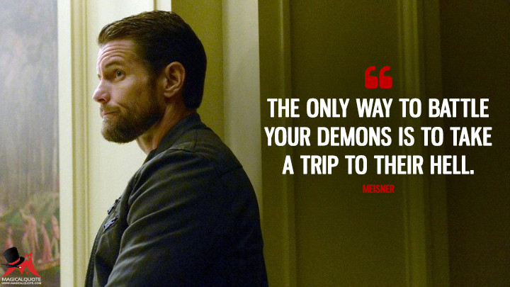 The only way to battle your demons is to take a trip to their hell. - Meisner (Grimm Quotes)