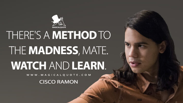 There's a method to the madness, mate. Watch and learn. - Cisco Ramon (The Flash Quotes)