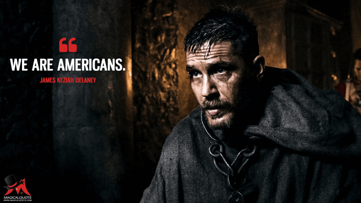 We are Americans. - James Keziah Delaney (Taboo Quotes)