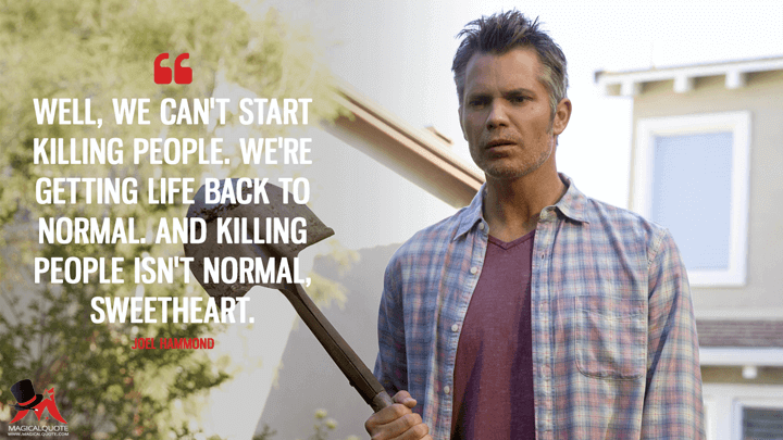 Well, we can't start killing people. We're getting life back to normal. And killing people isn't normal, sweetheart. - Joel Hammond (Santa Clarita Diet Quotes)