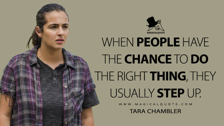 When people have the chance to do the right thing, they usually step up. - Tara Chambler (The Walking Dead Quotes)