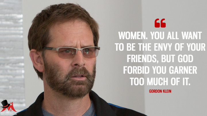 Women. You all want to be the envy of your friends, but God forbid you garner too much of it. - Gordon Klein (Big Little Lies Quotes)