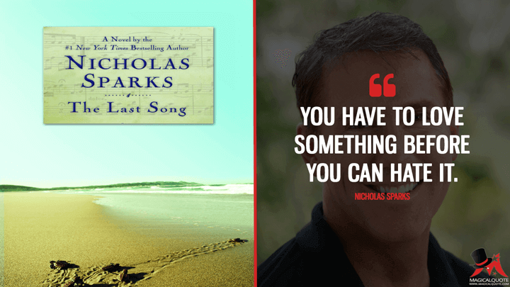 You have to love something before you can hate it. - Nicholas Sparks (The Last Song Quotes)