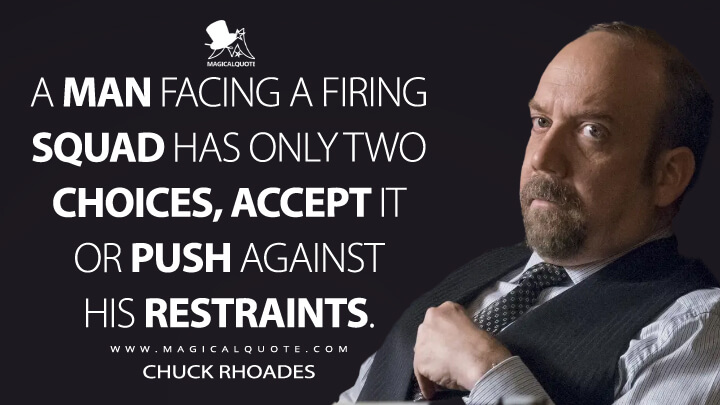A man facing a firing squad has only two choices, accept it or push against his restraints. - Chuck Rhoades (Billions Quotes)