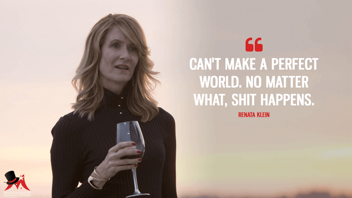 Can't make a perfect world. No matter what, s*** happens. - Renata Klein (Big Little Lies Quotes)