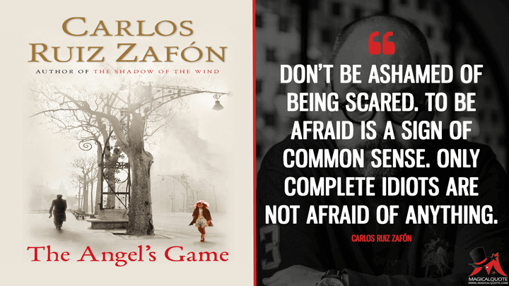 Don't be ashamed of being scared. To be afraid is a sign of common sense. Only complete idiots are not afraid of anything. - Carlos Ruiz Zafón (The Angel's Game Quotes)