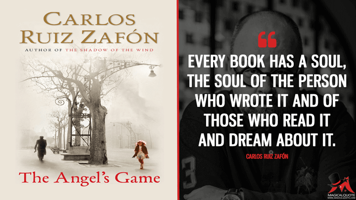 Every book has a soul, the soul of the person who wrote it and of those who read it and dream about it. - Carlos Ruiz Zafón (The Angel's Game Quotes)