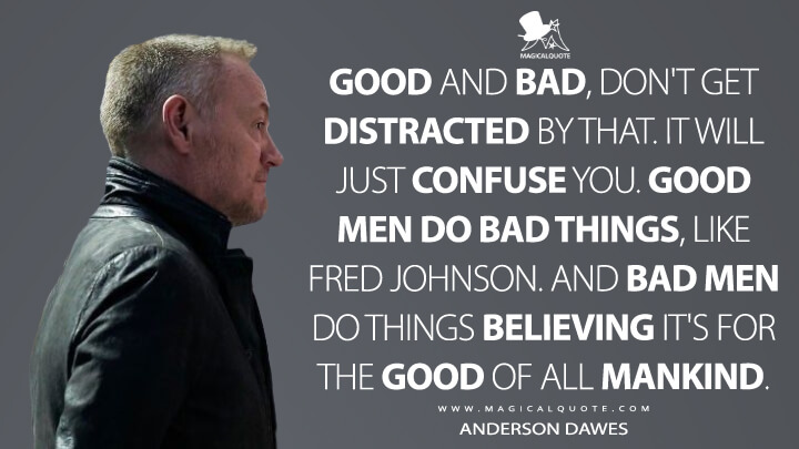 Good and bad, don't get distracted by that. It will just confuse you. Good men do bad things, like Fred Johnson. And bad men do things believing it's for the good of all mankind. - Anderson Dawes (The Expanse Quotes)