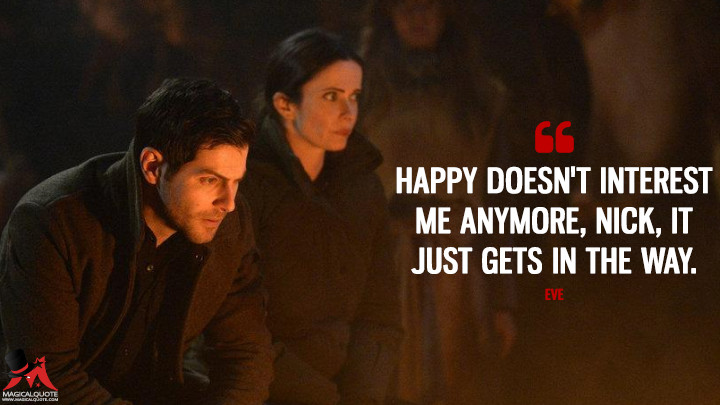 Happy doesn't interest me anymore, Nick, it just gets in the way. - Eve (Grimm Quotes)