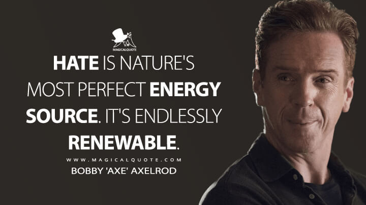 Hate is nature's most perfect energy source. It's endlessly renewable. - Bobby 'Axe' Axelrod (Billions Quotes)