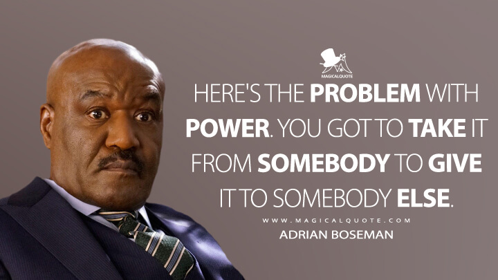 Here's the problem with power. You got to take it from somebody to give it to somebody else. - Adrian Boseman (The Good Fight Quotes)