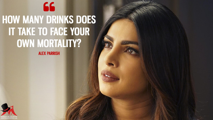 How many drinks does it take to face your own mortality? - Alex Parrish (Quantico Quotes)