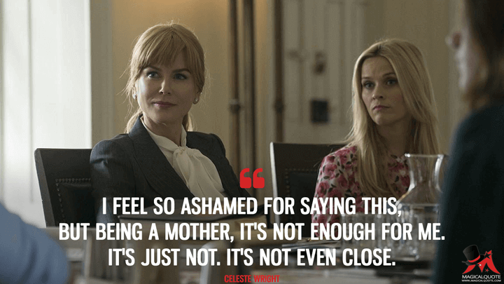 I feel so ashamed for saying this, but being a mother, it's not enough for me. It's just not. It's not even close. - Celeste Wright (Big Little Lies Quotes)