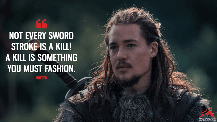 Not every sword stroke is a kill! A kill is something you must fashion. - Uhtred (The Last Kingdom Quotes)