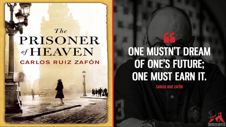 One mustn't dream of one's future; one must earn it. - Carlos Ruiz Zafón (The Prisoner of Heaven Quotes)