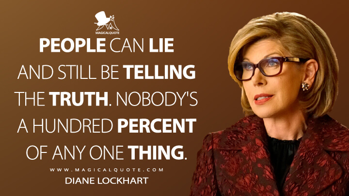 People can lie and still be telling the truth. Nobody's a hundred percent of any one thing. - Diane Lockhart (The Good Fight Quotes)