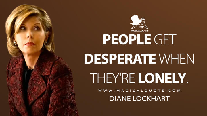 People get desperate when they're lonely. - Diane Lockhart (The Good Fight Quotes)