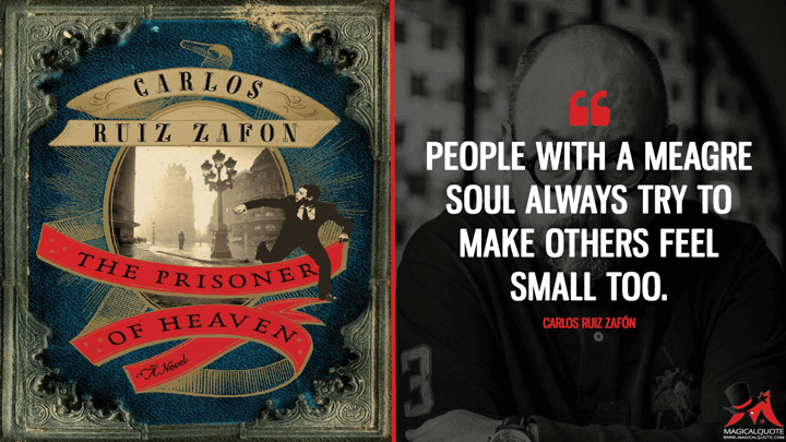 People with a meagre soul always try to make others feel small too. - Carlos Ruiz Zafón (The Prisoner of Heaven Quotes)