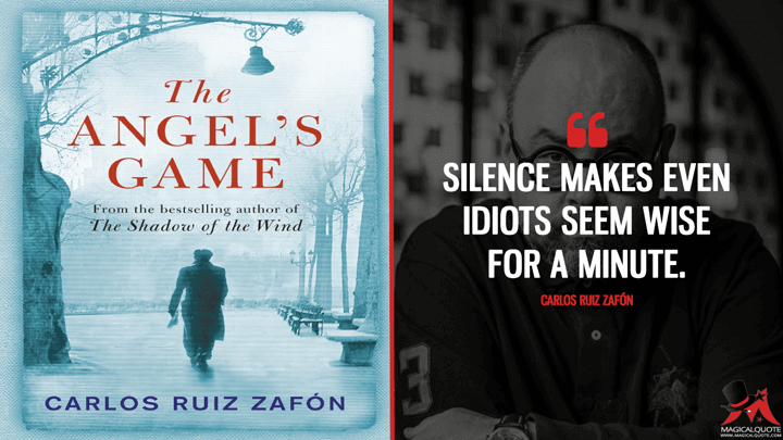 Silence makes even idiots seem wise for a minute. - Carlos Ruiz Zafón (The Angel's Game Quotes)