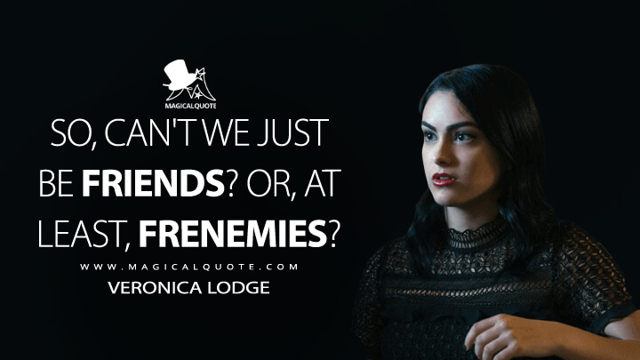 So, can't we just be friends? Or, at least, frenemies? - Veronica Lodge (Riverdale Quotes)
