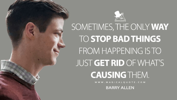 Sometimes, the only way to stop bad things from happening is to just get rid of what's causing them. - Barry Allen (The Flash Quotes)