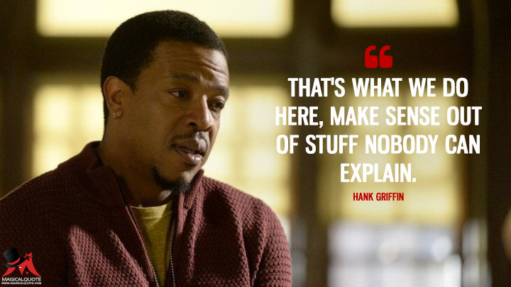 That's what we do here, make sense out of stuff nobody can explain. - Hank Griffin (Grimm Quotes)