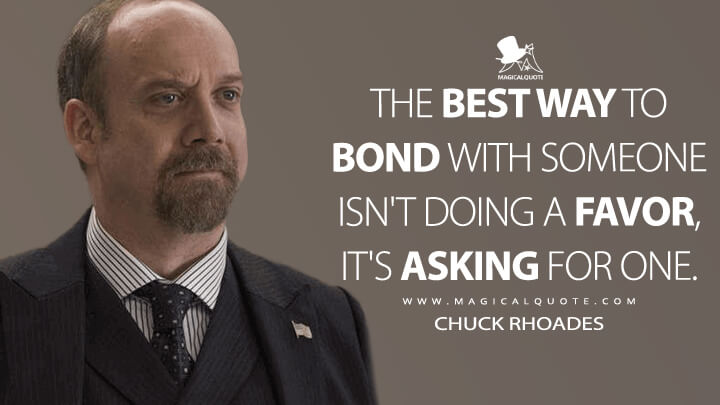 The best way to bond with someone isn't doing a favor, it's asking for one. - Chuck Rhoades (Billions Quotes)