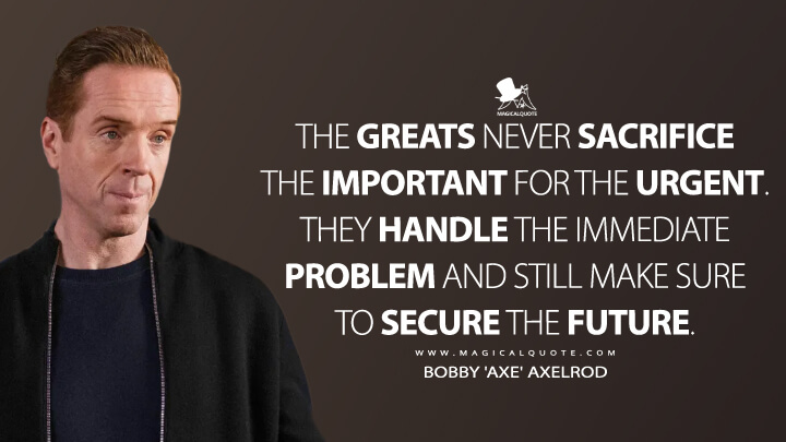 The greats never sacrifice the important for the urgent. They handle the immediate problem and still make sure to secure the future. - Bobby 'Axe' Axelrod (Billions Quotes)
