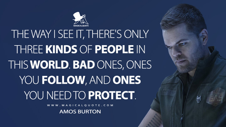 The way I see it, there's only three kinds of people in this world. Bad ones, ones you follow, and ones you need to protect. - Amos Burton (The Expanse Quotes)