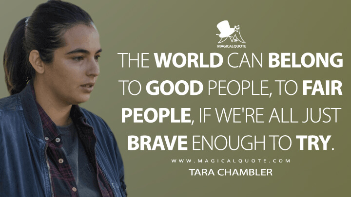 The world can belong to good people, to fair people, if we're all just brave enough to try. - Tara Chambler (The Walking Dead Quotes)