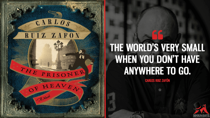 The world's very small when you don't have anywhere to go. - Carlos Ruiz Zafón (The Prisoner of Heaven Quotes)