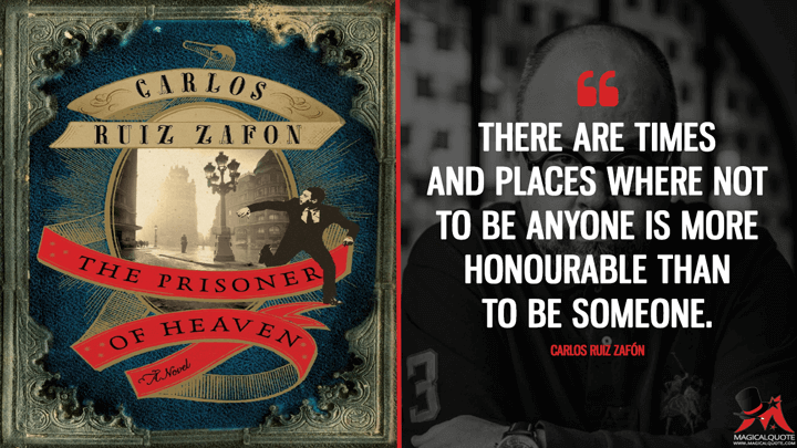 There are times and places where not to be anyone is more honourable than to be someone. - Carlos Ruiz Zafón (The Prisoner of Heaven Quotes)
