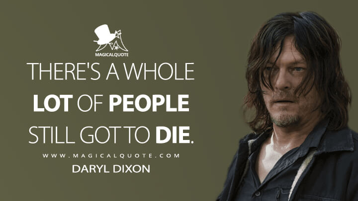 There's a whole lot of people still got to die. - Daryl Dixon (The Walking Dead Quotes)