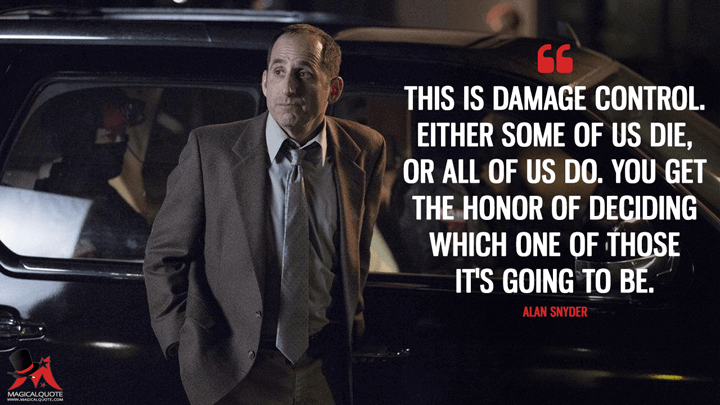 This is damage control. Either some of us die, or all of us do. You get the honor of deciding which one of those it's going to be. - Alan Snyder (Colony Quotes)
